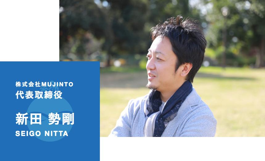 株式会社MUJINTO 代表取締役 新田 勢剛 SEIGO NITTA